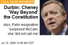 Durbin: Cheney 'Way Beyond' the Constitution