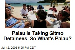 Palau Is Taking Gitmo Detainees. So What's Palau?