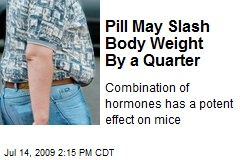 Pill May Slash Body Weight By a Quarter