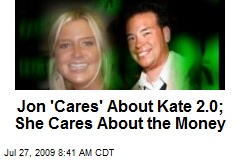 Jon 'Cares' About Kate 2.0; She Cares About the Money