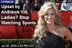 Upset by Andrews Vid, Ladies? Stop Watching Sports