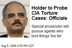 Holder to Probe CIA Torture Cases: Officials