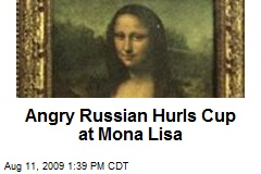 Angry Russian Hurls Cup at Mona Lisa