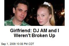 Girlfriend: DJ AM and I Weren't Broken Up