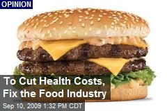 To Cut Health Costs, Fix the Food Industry