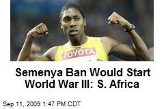 Semenya Ban Would Start World War III: S. Africa