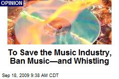 To Save the Music Industry, Ban Music—and Whistling