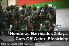 Honduras Barricades Zelaya, Cuts Off Water, Electricity