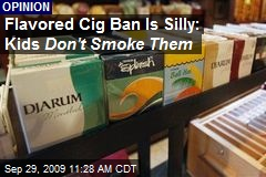 Flavored Cig Ban Is Silly: Kids Don't Smoke Them