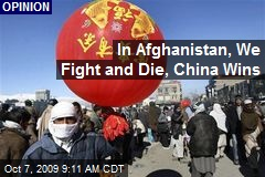 In Afghanistan, We Fight and Die, China Wins