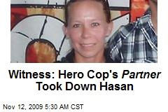 Witness: Hero Cop's Partner Took Down Hasan