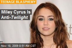 Miley Cyrus Is Anti- Twilight