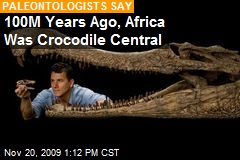 100M Years Ago, Africa Was Crocodile Central