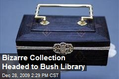 Bizarre Collection Headed to Bush Library