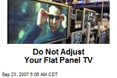 Do Not Adjust Your Flat Panel TV