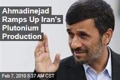 Ahmadinejad Ramps Up Iran's Plutonium Production