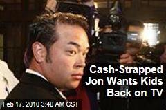 Cash-Strapped Jon Wants Kids Back on TV