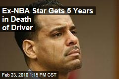 Ex-NBA Star Gets 5 Years in Death of Driver