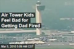 Air Tower Kids Feel Bad for Getting Dad Fired