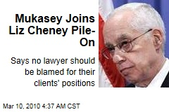 Mukasey Joins Liz Cheney Pile-On
