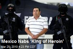Mexico Nabs 'King of Heroin'