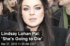 Lindsay Lohan Pal: 'She's Going to Die'
