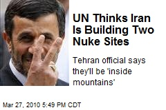 UN Thinks Iran Is Building Two Nuke Sites