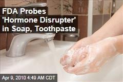 FDA Probes 'Hormone Disrupter' in Soap, Toothpaste