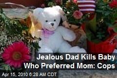 Jealous Dad Kills Baby Who Preferred Mom: Cops