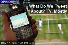 What Do We Tweet About? TV, Mostly