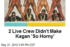 2 Live Crew Didn't Make Kagan 'So Horny'
