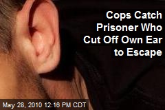 Cops Catch Prisoner Who Cut Off Own Ear to Escape