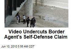 Video Undercuts Border Agent's Self-Defense Claim