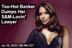 Too-Hot Banker Dumps Her S&M-Lovin' Lawyer