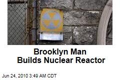Brooklyn Man Builds Nuclear Reactor