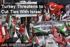 Turkey Threatens to Cut Ties With Israel