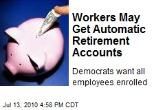 Workers May Get Automatic Retirement Accounts