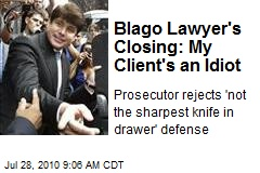 Blago Lawyer's Closing: My Client's an Idiot