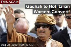 Gadhafi to Hot Italian Women: Convert!