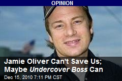Jamie Oliver Can't Save Us; Maybe Undercover Boss Can