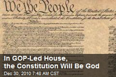 In GOP-Led House, the Constitution Is God