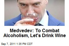 Medvedev: To Combat Alcoholism, Let's Push Wine