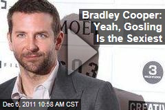 Even Bradley Cooper Thinks Ryan Gosling Is the Sexiest Man Alive