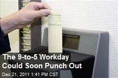 The 9-to-5 Workday Could Soon Punch Out