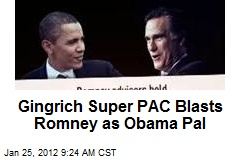 Gingrich Super PAC Blasts Romney as Obama Pal