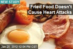 Fried Food Doesn't Cause Heart Attacks