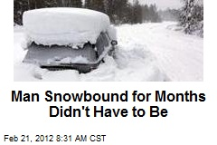Man Snowbound for Months Didn't Have to Be