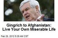 Gingrich to Afghanistan: Live Your Own Miserable Life