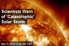 Scientists Warn of 'Catastrophic' Solar Storm