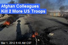 Afghan Colleagues Kill 2 More US Troops